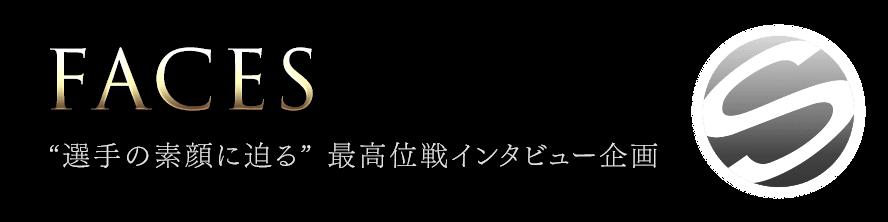 "FACES - ""選手の素顔に迫る"" 最高位戦インタビュー企画"